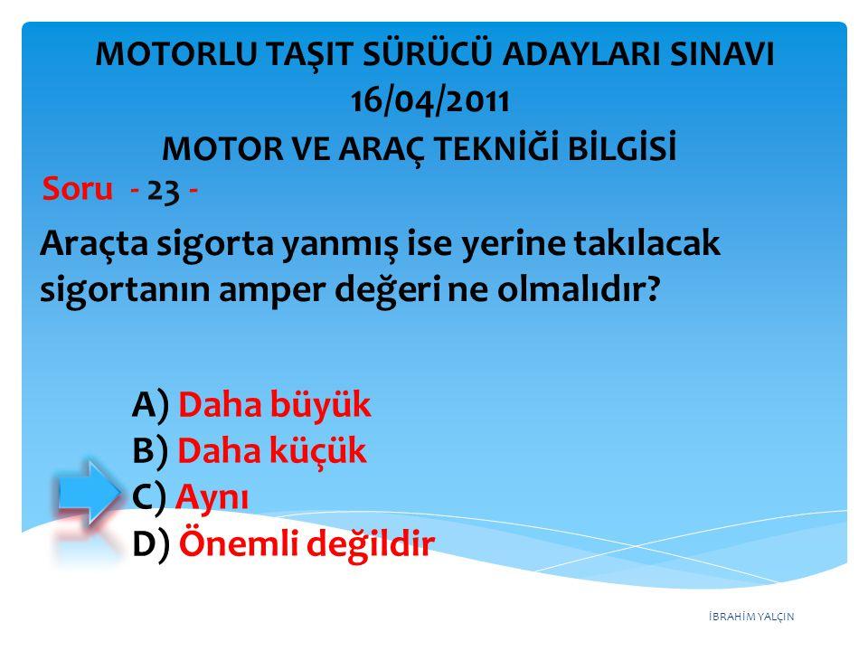 İBRAHİM YALÇIN Araçta sigorta yanmış ise yerine takılacak sigortanın amper değeri ne olmalıdır? Soru - 23 - A) Daha büyük B) Daha küçük C) Aynı D) Öne