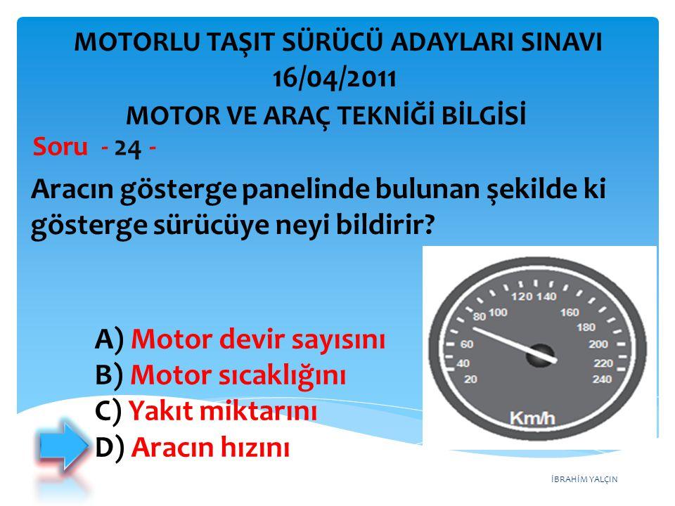 İBRAHİM YALÇIN Aracın gösterge panelinde bulunan şekilde ki gösterge sürücüye neyi bildirir? Soru - 24 - A) Motor devir sayısını B) Motor sıcaklığını