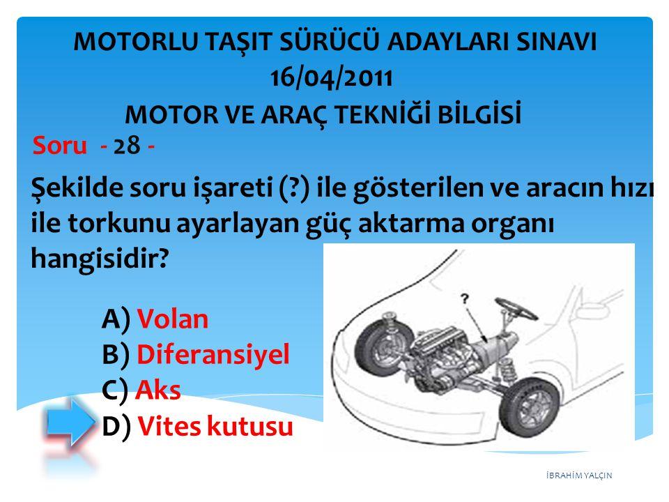 İBRAHİM YALÇIN Şekilde soru işareti (?) ile gösterilen ve aracın hızı ile torkunu ayarlayan güç aktarma organı hangisidir? Soru - 28 - A) Volan B) Dif