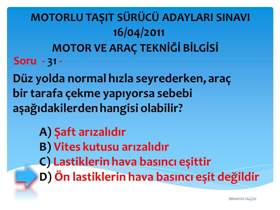 İBRAHİM YALÇIN Düz yolda normal hızla seyrederken, araç bir tarafa çekme yapıyorsa sebebi aşağıdakilerden hangisi olabilir? Soru - 31 - MOTOR VE ARAÇ
