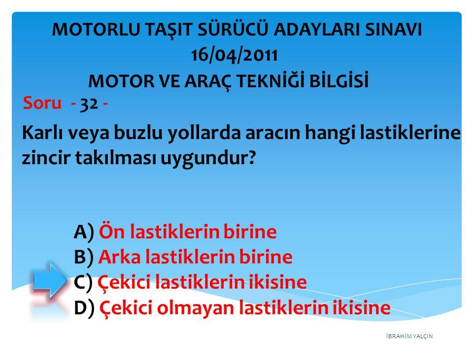 İBRAHİM YALÇIN Karlı veya buzlu yollarda aracın hangi lastiklerine zincir takılması uygundur? Soru - 32 - MOTOR VE ARAÇ TEKNİĞİ BİLGİSİ MOTORLU TAŞIT