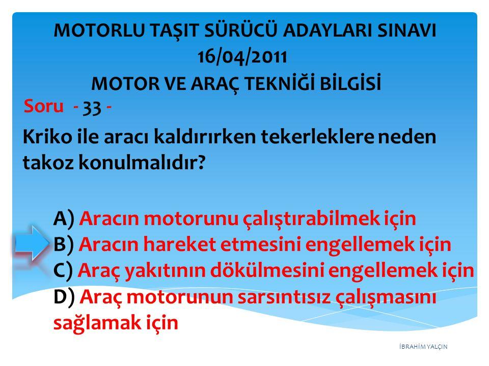 İBRAHİM YALÇIN Kriko ile aracı kaldırırken tekerleklere neden takoz konulmalıdır? Soru - 33 - A) Aracın motorunu çalıştırabilmek için B) Aracın hareke