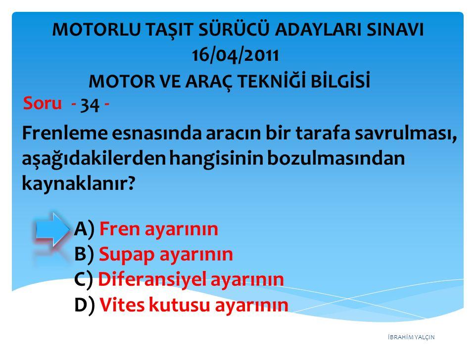 İBRAHİM YALÇIN Frenleme esnasında aracın bir tarafa savrulması, aşağıdakilerden hangisinin bozulmasından kaynaklanır? Soru - 34 - A) Fren ayarının B)