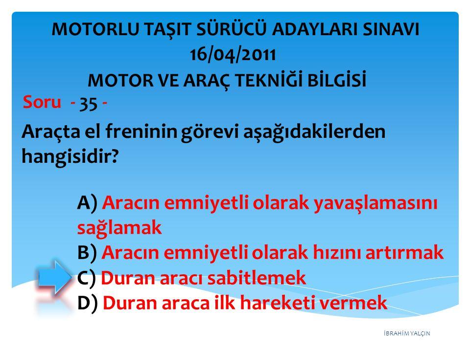 İBRAHİM YALÇIN Araçta el freninin görevi aşağıdakilerden hangisidir? Soru - 35 - A) Aracın emniyetli olarak yavaşlamasını sağlamak B) Aracın emniyetli