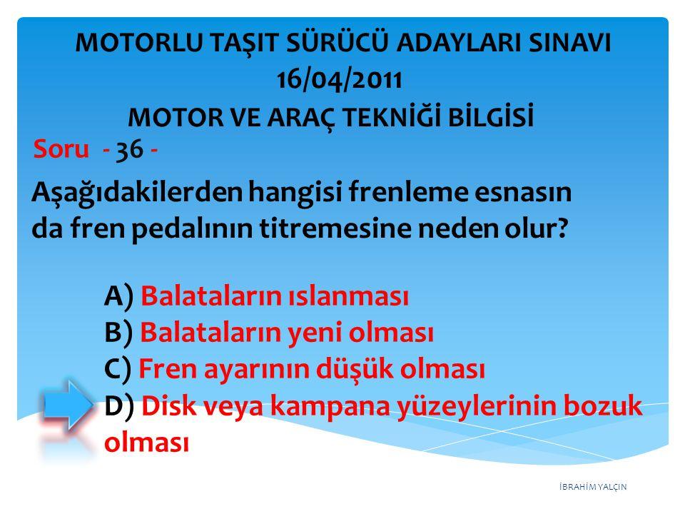 İBRAHİM YALÇIN Aşağıdakilerden hangisi frenleme esnasın da fren pedalının titremesine neden olur? Soru - 36 - A) Balataların ıslanması B) Balataların