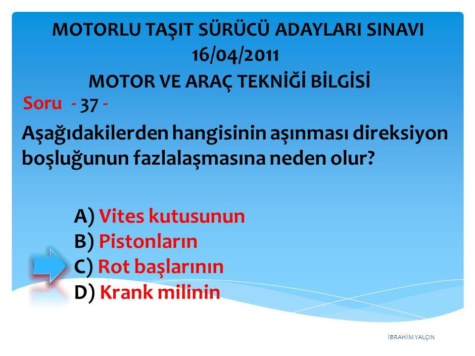 İBRAHİM YALÇIN Aşağıdakilerden hangisinin aşınması direksiyon boşluğunun fazlalaşmasına neden olur? Soru - 37 - A) Vites kutusunun B) Pistonların C) R