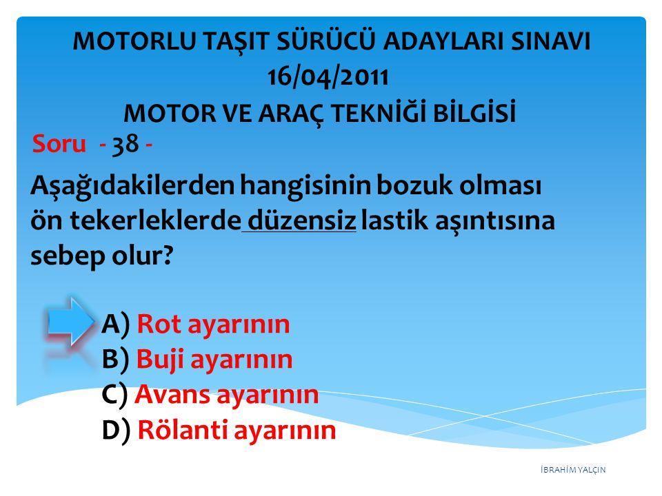 İBRAHİM YALÇIN Aşağıdakilerden hangisinin bozuk olması ön tekerleklerde düzensiz lastik aşıntısına sebep olur? Soru - 38 - A) Rot ayarının B) Buji aya