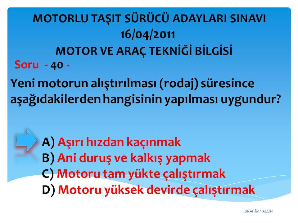İBRAHİM YALÇIN Yeni motorun alıştırılması (rodaj) süresince aşağıdakilerden hangisinin yapılması uygundur? Soru - 40 - A) Aşırı hızdan kaçınmak B) Ani