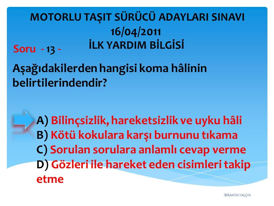İBRAHİM YALÇIN A) Bilinçsizlik, hareketsizlik ve uyku hâli B) Kötü kokulara karşı burnunu tıkama C) Sorulan sorulara anlamlı cevap verme D) Gözleri il