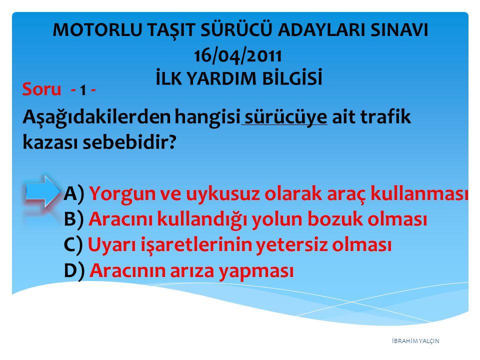 İBRAHİM YALÇIN A) Yorgun ve uykusuz olarak araç kullanması B) Aracını kullandığı yolun bozuk olması C) Uyarı işaretlerinin yetersiz olması D) Aracının