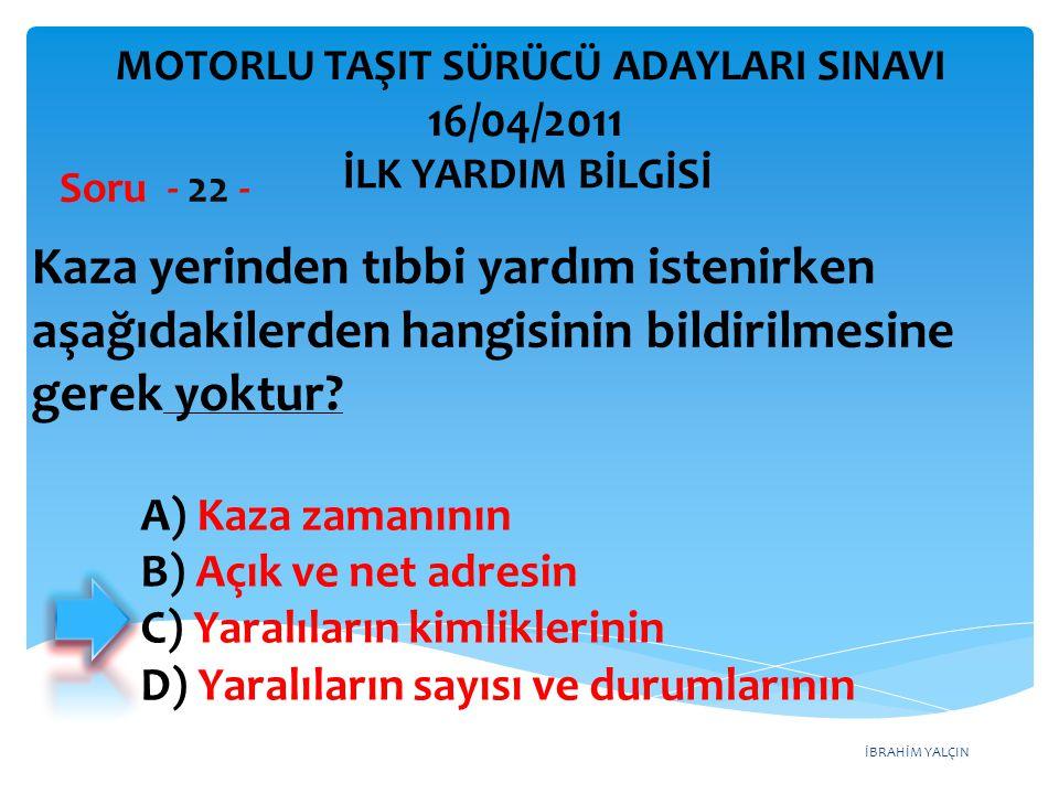 İBRAHİM YALÇIN A) Kaza zamanının B) Açık ve net adresin C) Yaralıların kimliklerinin D) Yaralıların sayısı ve durumlarının Kaza yerinden tıbbi yardım