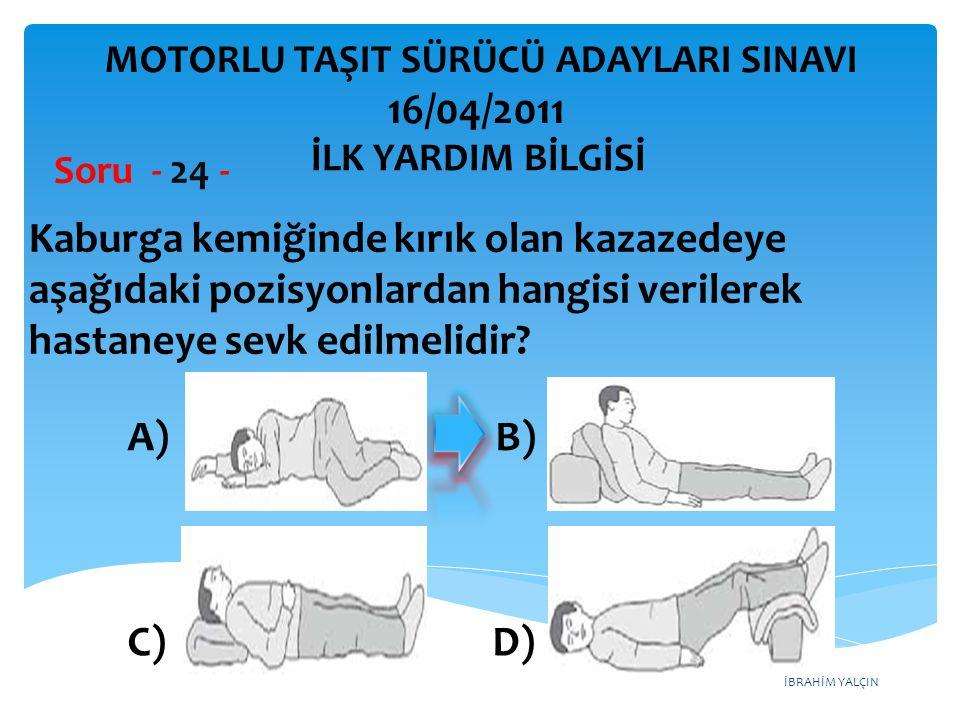 İBRAHİM YALÇIN A) B) C) D) Kaburga kemiğinde kırık olan kazazedeye aşağıdaki pozisyonlardan hangisi verilerek hastaneye sevk edilmelidir? Soru - 24 -