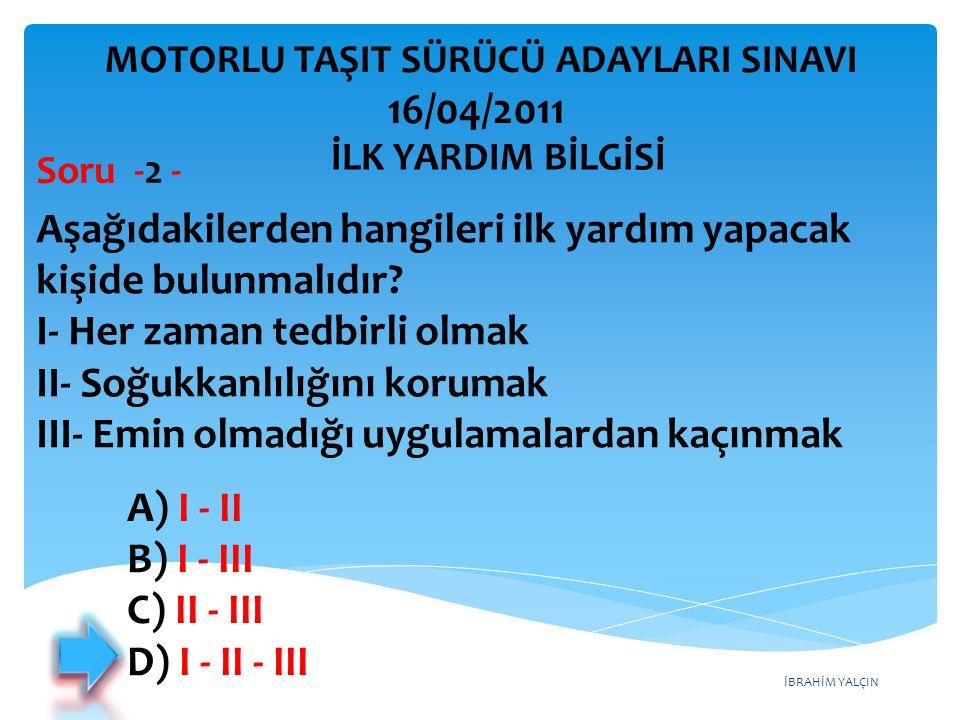 İBRAHİM YALÇIN A) I - II B) I - III C) II - III D) I - II - III Aşağıdakilerden hangileri ilk yardım yapacak kişide bulunmalıdır? I- Her zaman tedbirl