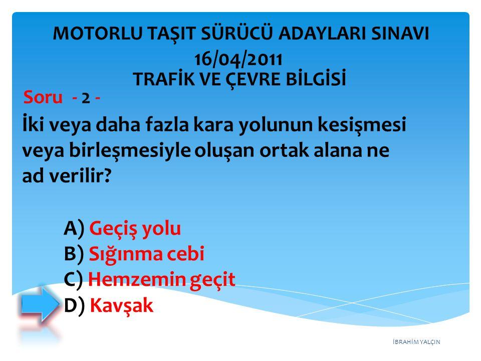 İBRAHİM YALÇIN A) Geçiş yolu B) Sığınma cebi C) Hemzemin geçit D) Kavşak İki veya daha fazla kara yolunun kesişmesi veya birleşmesiyle oluşan ortak al