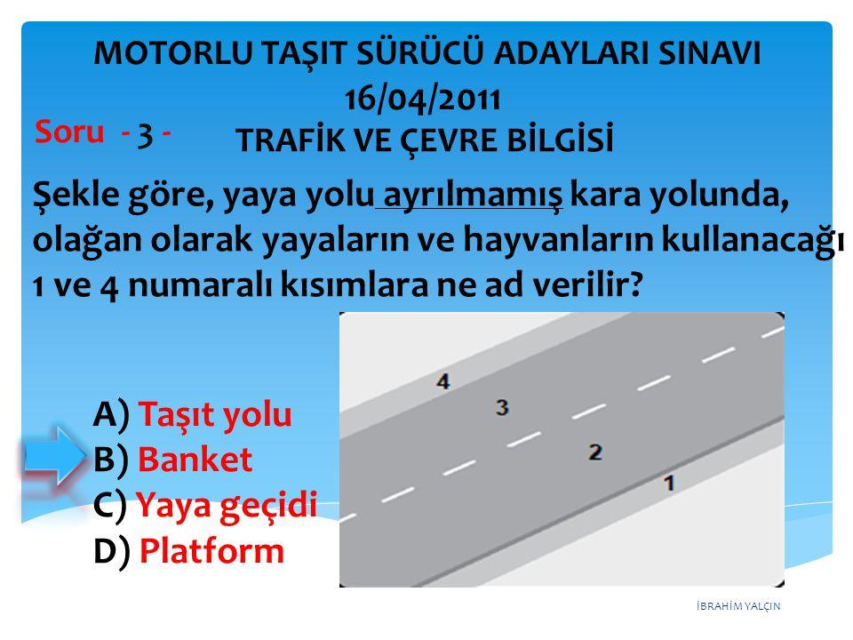 İBRAHİM YALÇIN A) Taşıt yolu B) Banket C) Yaya geçidi D) Platform Şekle göre, yaya yolu ayrılmamış kara yolunda, olağan olarak yayaların ve hayvanları