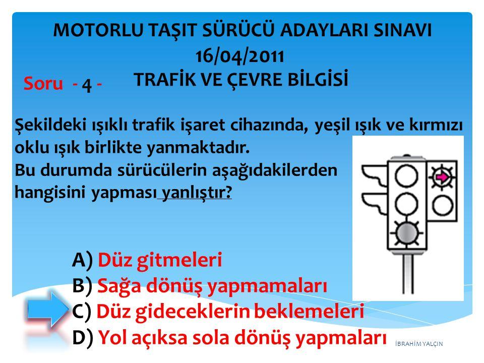 İBRAHİM YALÇIN A) Düz gitmeleri B) Sağa dönüş yapmamaları C) Düz gideceklerin beklemeleri D) Yol açıksa sola dönüş yapmaları Şekildeki ışıklı trafik i