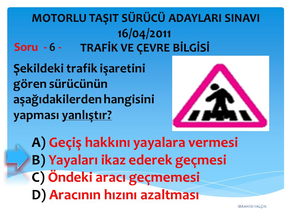 İBRAHİM YALÇIN Şekildeki trafik işaretini gören sürücünün aşağıdakilerden hangisini yapması yanlıştır? Soru - 6 - A) Geçiş hakkını yayalara vermesi B)