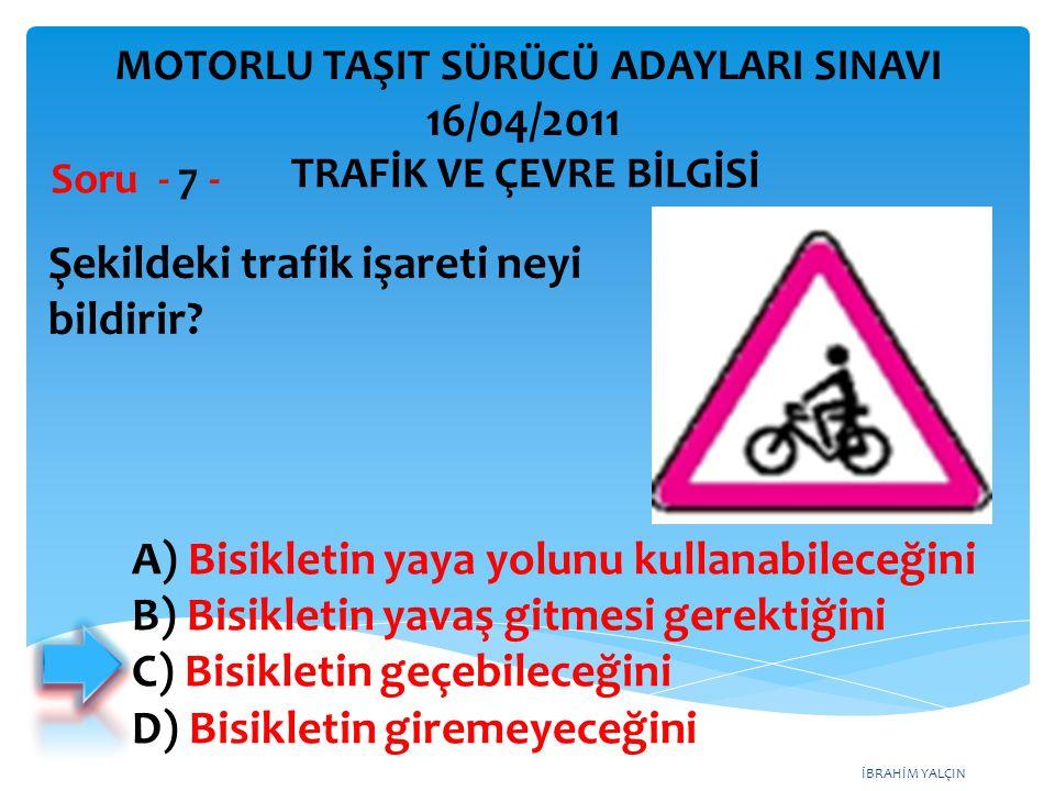 İBRAHİM YALÇIN Şekildeki trafik işareti neyi bildirir? Soru - 7 - A) Bisikletin yaya yolunu kullanabileceğini B) Bisikletin yavaş gitmesi gerektiğini