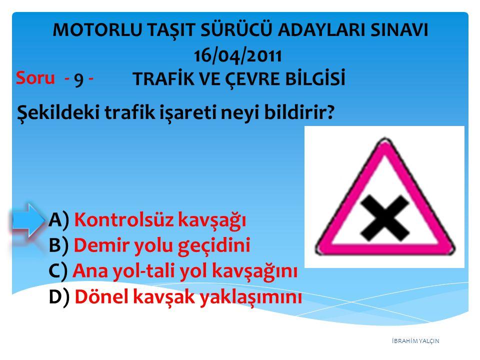 İBRAHİM YALÇIN Şekildeki trafik işareti neyi bildirir? Soru - 9 - A) Kontrolsüz kavşağı B) Demir yolu geçidini C) Ana yol-tali yol kavşağını D) Dönel