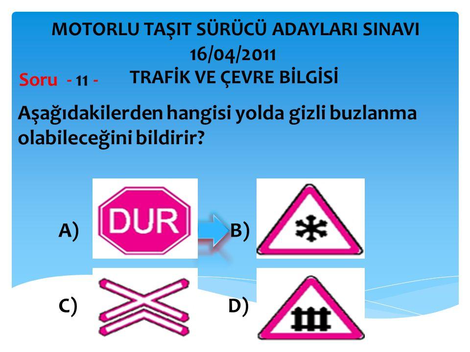 Aşağıdakilerden hangisi yolda gizli buzlanma olabileceğini bildirir? Soru - 11 - A) B) C) D) TRAFİK VE ÇEVRE BİLGİSİ MOTORLU TAŞIT SÜRÜCÜ ADAYLARI SIN