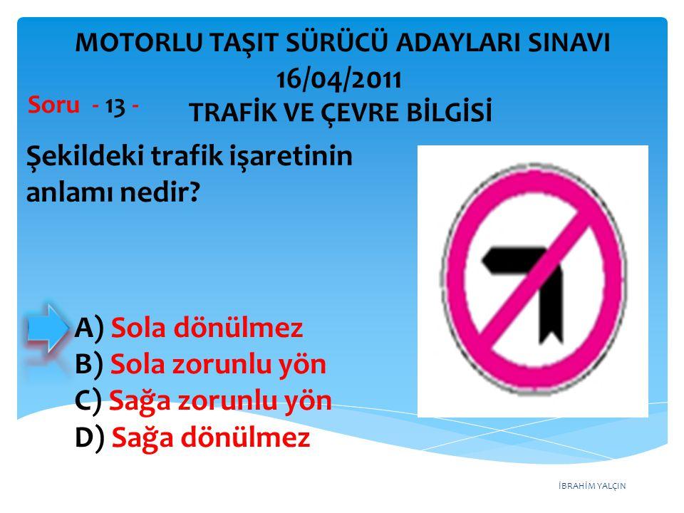 İBRAHİM YALÇIN Şekildeki trafik işaretinin anlamı nedir? Soru - 13 - TRAFİK VE ÇEVRE BİLGİSİ MOTORLU TAŞIT SÜRÜCÜ ADAYLARI SINAVI 16/04/2011 A) Sola d
