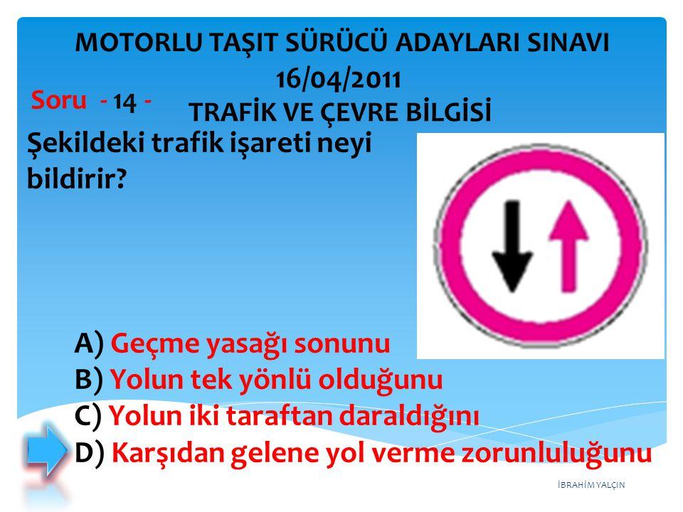 İBRAHİM YALÇIN Şekildeki trafik işareti neyi bildirir? Soru - 14 - TRAFİK VE ÇEVRE BİLGİSİ MOTORLU TAŞIT SÜRÜCÜ ADAYLARI SINAVI 16/04/2011 A) Geçme ya