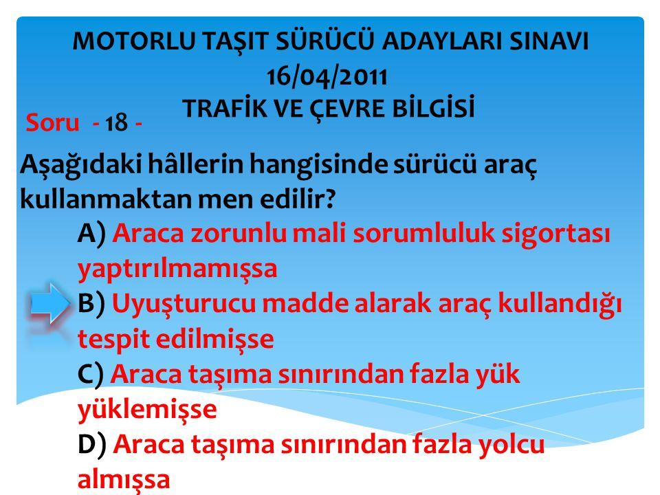 Aşağıdaki hâllerin hangisinde sürücü araç kullanmaktan men edilir? Soru - 18 - A) Araca zorunlu mali sorumluluk sigortası yaptırılmamışsa B) Uyuşturuc