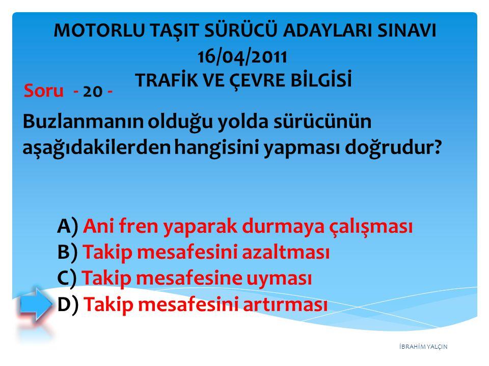 İBRAHİM YALÇIN Buzlanmanın olduğu yolda sürücünün aşağıdakilerden hangisini yapması doğrudur? Soru - 20 - A) Ani fren yaparak durmaya çalışması B) Tak