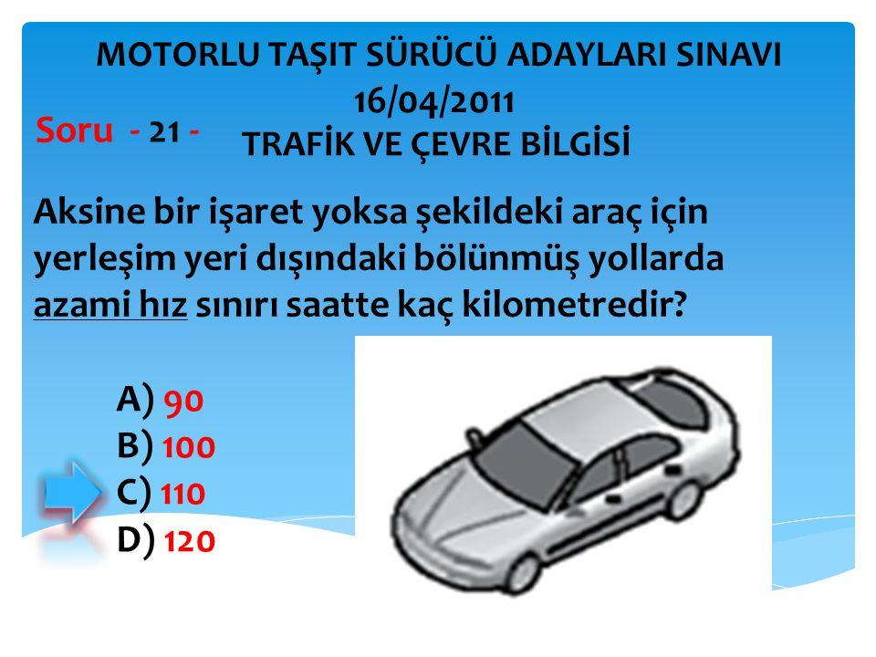 Aksine bir işaret yoksa şekildeki araç için yerleşim yeri dışındaki bölünmüş yollarda azami hız sınırı saatte kaç kilometredir? Soru - 21 - A) 90 B) 1