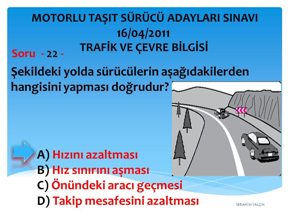 İBRAHİM YALÇIN Şekildeki yolda sürücülerin aşağıdakilerden hangisini yapması doğrudur? Soru - 22 - A) Hızını azaltması B) Hız sınırını aşması C) Önünd