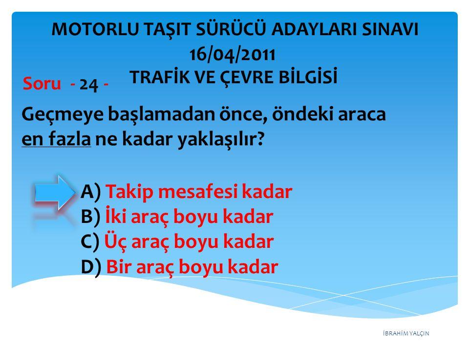 İBRAHİM YALÇIN Geçmeye başlamadan önce, öndeki araca en fazla ne kadar yaklaşılır? Soru - 24 - A) Takip mesafesi kadar B) İki araç boyu kadar C) Üç ar