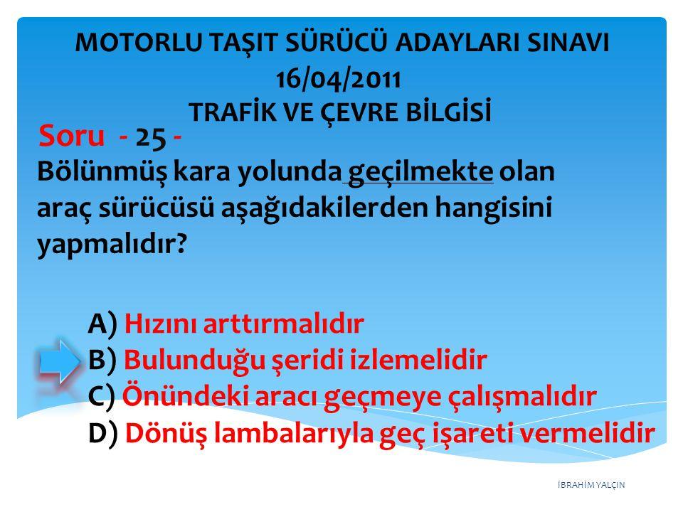 İBRAHİM YALÇIN Bölünmüş kara yolunda geçilmekte olan araç sürücüsü aşağıdakilerden hangisini yapmalıdır? Soru - 25 - A) Hızını arttırmalıdır B) Bulund