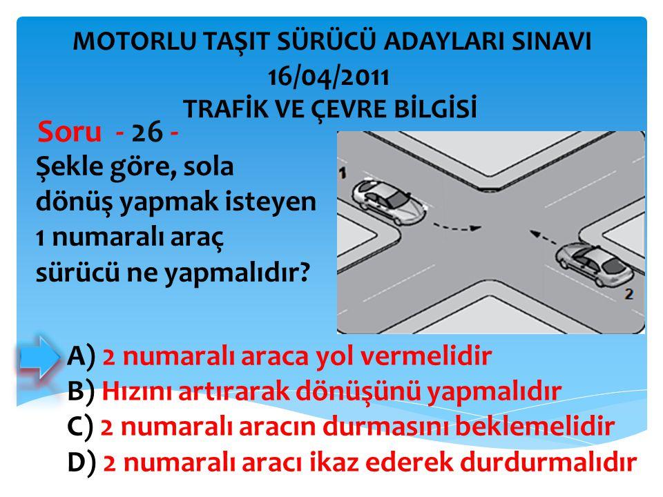 Şekle göre, sola dönüş yapmak isteyen 1 numaralı araç sürücü ne yapmalıdır? Soru - 26 - A) 2 numaralı araca yol vermelidir B) Hızını artırarak dönüşün