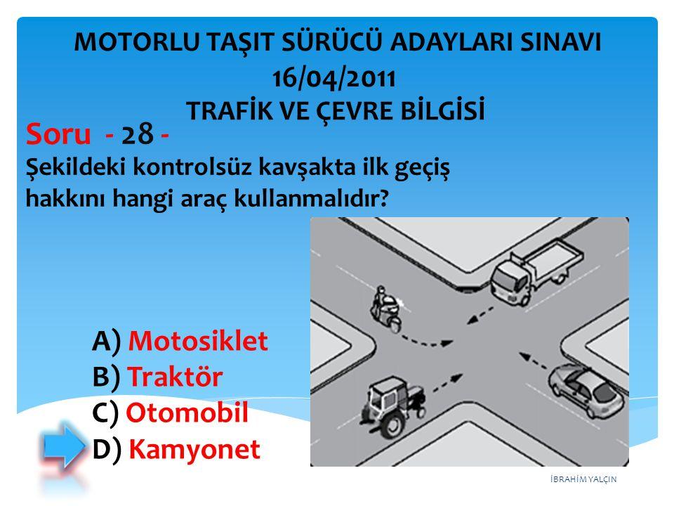 İBRAHİM YALÇIN Şekildeki kontrolsüz kavşakta ilk geçiş hakkını hangi araç kullanmalıdır? Soru - 28 - A) Motosiklet B) Traktör C) Otomobil D) Kamyonet