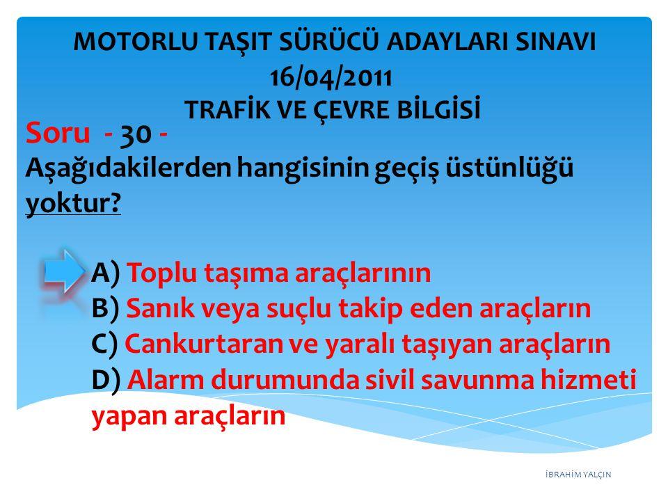 İBRAHİM YALÇIN Aşağıdakilerden hangisinin geçiş üstünlüğü yoktur? Soru - 30 - A) Toplu taşıma araçlarının B) Sanık veya suçlu takip eden araçların C)