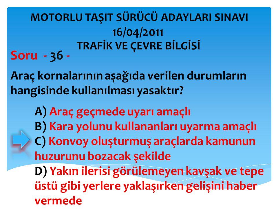 Araç kornalarının aşağıda verilen durumların hangisinde kullanılması yasaktır? Soru - 36 - A) Araç geçmede uyarı amaçlı B) Kara yolunu kullananları uy