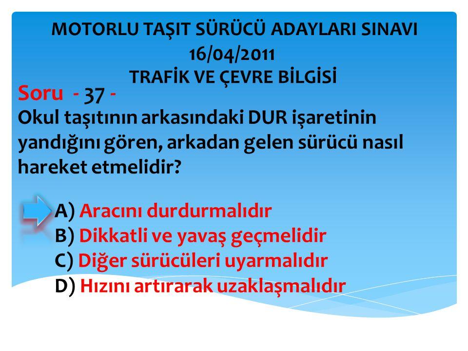 Okul taşıtının arkasındaki DUR işaretinin yandığını gören, arkadan gelen sürücü nasıl hareket etmelidir? Soru - 37 - A) Aracını durdurmalıdır B) Dikka