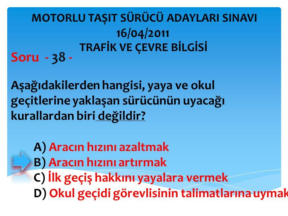Aşağıdakilerden hangisi, yaya ve okul geçitlerine yaklaşan sürücünün uyacağı kurallardan biri değildir? Soru - 38 - A) Aracın hızını azaltmak B) Aracı