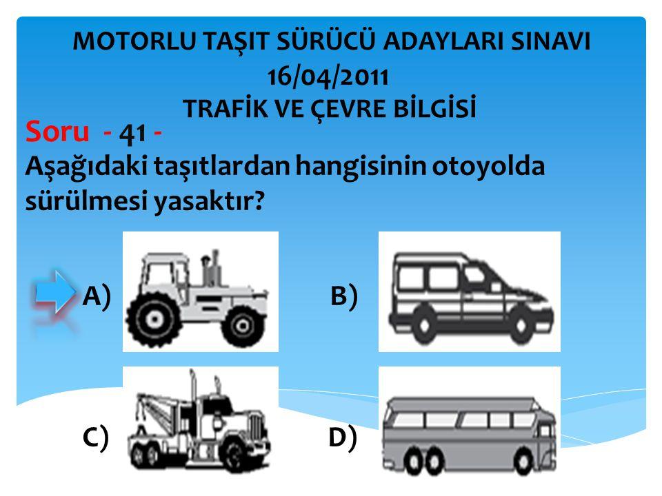Aşağıdaki taşıtlardan hangisinin otoyolda sürülmesi yasaktır? Soru - 41 - TRAFİK VE ÇEVRE BİLGİSİ MOTORLU TAŞIT SÜRÜCÜ ADAYLARI SINAVI 16/04/2011 A) B