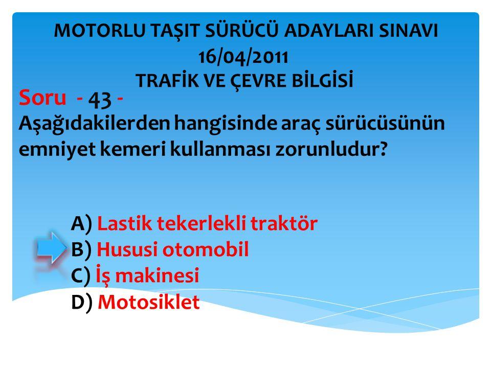 Aşağıdakilerden hangisinde araç sürücüsünün emniyet kemeri kullanması zorunludur? Soru - 43 - A) Lastik tekerlekli traktör B) Hususi otomobil C) İş ma