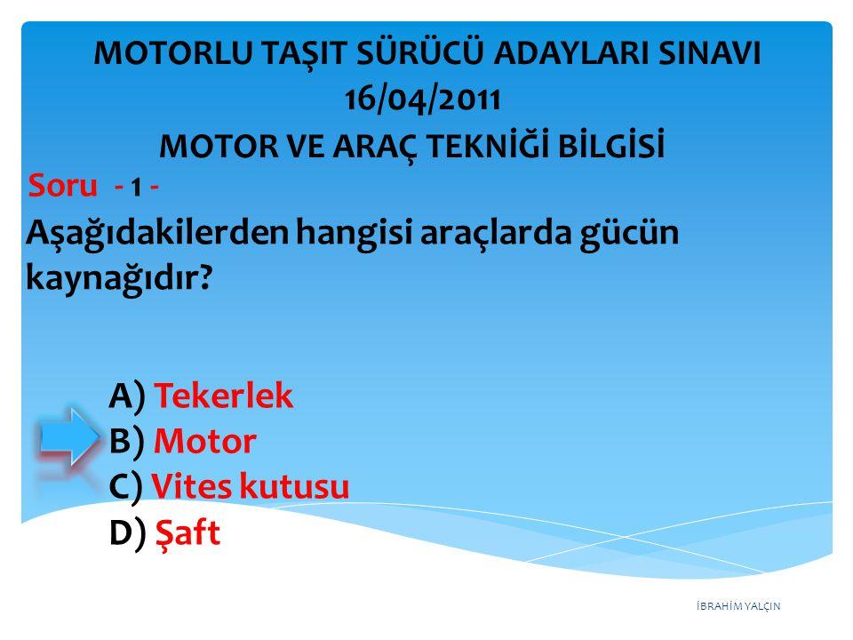 İBRAHİM YALÇIN Aşağıdakilerden hangisi araçlarda gücün kaynağıdır? Soru - 1 - A) Tekerlek B) Motor C) Vites kutusu D) Şaft MOTOR VE ARAÇ TEKNİĞİ BİLGİ