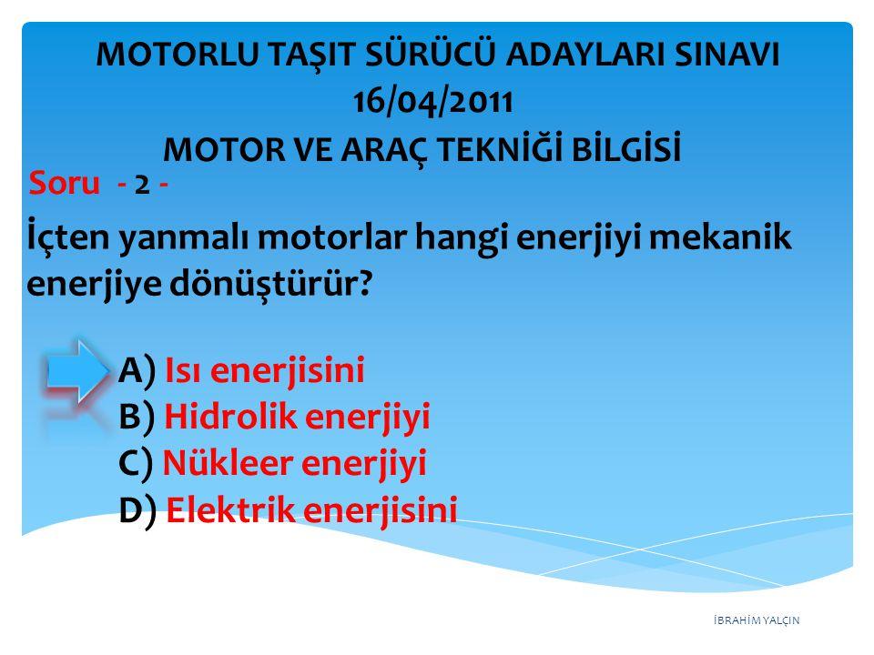 İBRAHİM YALÇIN İçten yanmalı motorlar hangi enerjiyi mekanik enerjiye dönüştürür? Soru - 2 - A) Isı enerjisini B) Hidrolik enerjiyi C) Nükleer enerjiy