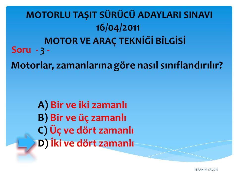 İBRAHİM YALÇIN Motorlar, zamanlarına göre nasıl sınıflandırılır? Soru - 3 - A) Bir ve iki zamanlı B) Bir ve üç zamanlı C) Üç ve dört zamanlı D) İki ve