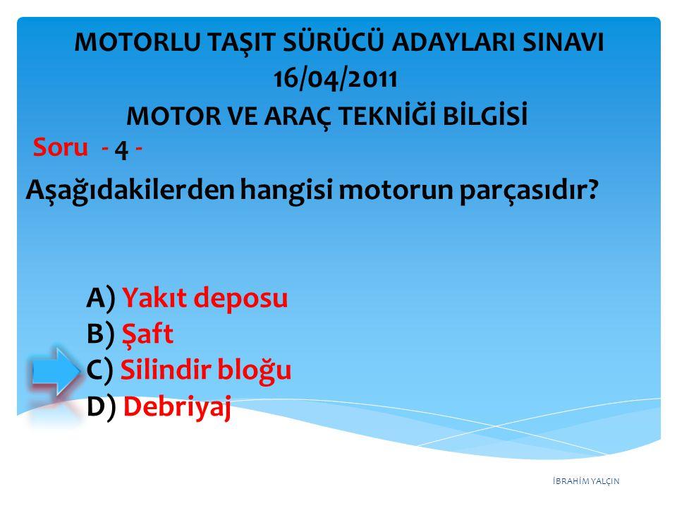 İBRAHİM YALÇIN Aşağıdakilerden hangisi motorun parçasıdır? Soru - 4 - A) Yakıt deposu B) Şaft C) Silindir bloğu D) Debriyaj MOTOR VE ARAÇ TEKNİĞİ BİLG