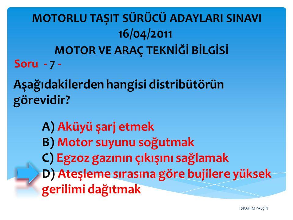 İBRAHİM YALÇIN Aşağıdakilerden hangisi distribütörün görevidir? Soru - 7 - A) Aküyü şarj etmek B) Motor suyunu soğutmak C) Egzoz gazının çıkışını sağl