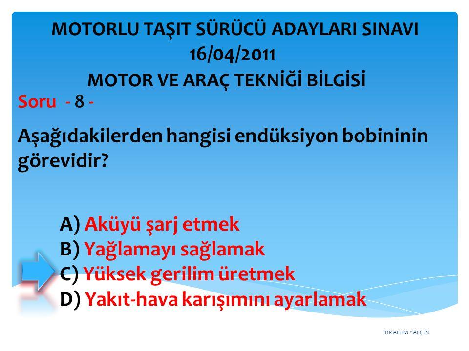 İBRAHİM YALÇIN Aşağıdakilerden hangisi endüksiyon bobininin görevidir? Soru - 8 - A) Aküyü şarj etmek B) Yağlamayı sağlamak C) Yüksek gerilim üretmek