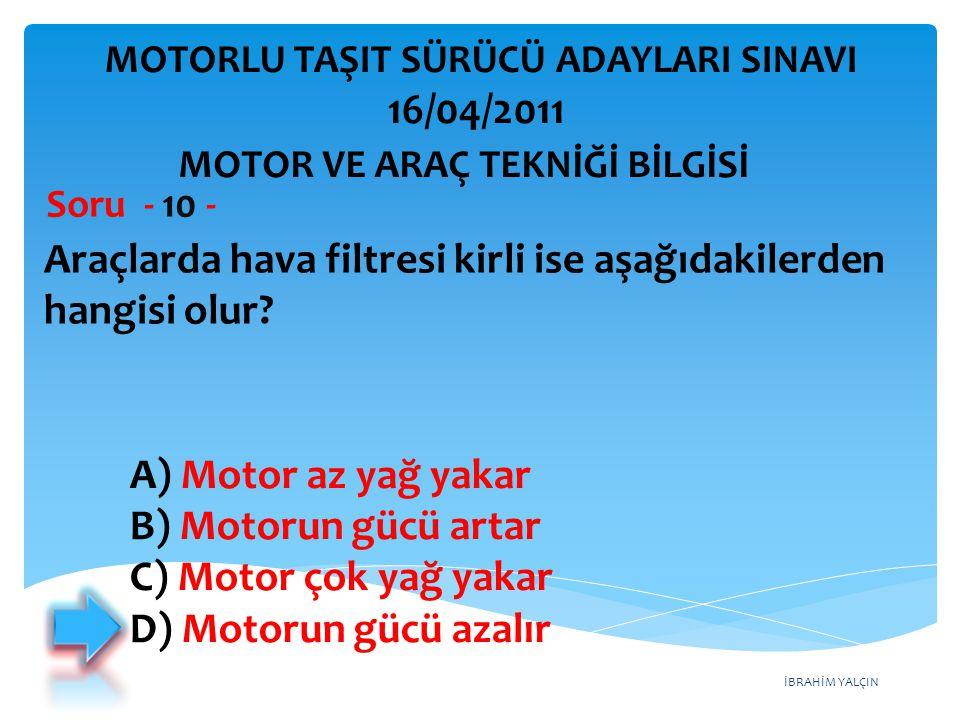 İBRAHİM YALÇIN Araçlarda hava filtresi kirli ise aşağıdakilerden hangisi olur? Soru - 10 - A) Motor az yağ yakar B) Motorun gücü artar C) Motor çok ya