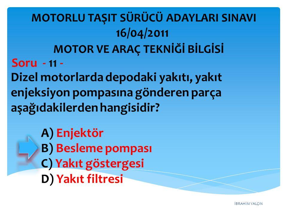 İBRAHİM YALÇIN Dizel motorlarda depodaki yakıtı, yakıt enjeksiyon pompasına gönderen parça aşağıdakilerden hangisidir? Soru - 11 - A) Enjektör B) Besl