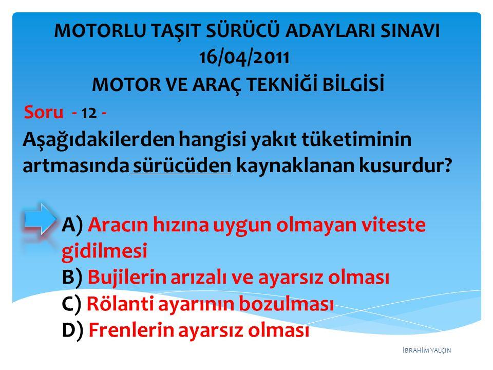 İBRAHİM YALÇIN Aşağıdakilerden hangisi yakıt tüketiminin artmasında sürücüden kaynaklanan kusurdur? Soru - 12 - A) Aracın hızına uygun olmayan viteste