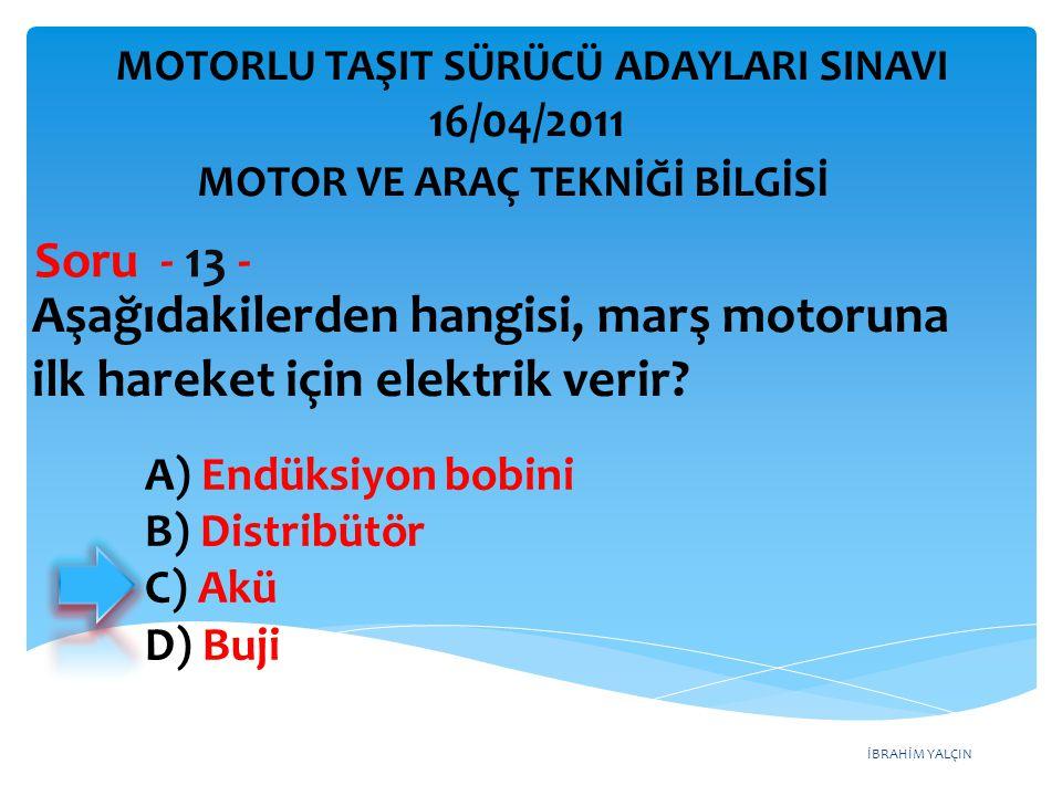 İBRAHİM YALÇIN Aşağıdakilerden hangisi, marş motoruna ilk hareket için elektrik verir? Soru - 13 - A) Endüksiyon bobini B) Distribütör C) Akü D) Buji